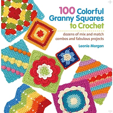 100 Colorful Granny Squares to Crochet: Dozens of Mix and Match Combos and Fabulous Projects