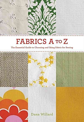 Fabrics A-to-Z: The Essential Guide to Choosing and Using Fabric for Sewing