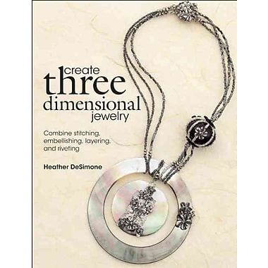 Create Three Dimensional Jewelry: Combine Stitching, Embellishing, Layering, and Riveting