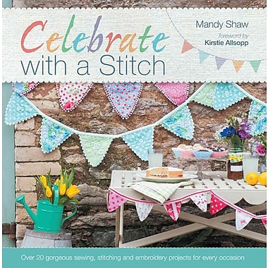 Celebrate with a Stitch: Over 20 Gorgeous Sewing Stitching and Embroidery Projects for Every Occasion
