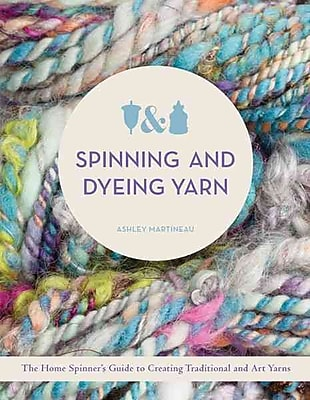 Spinning and Dyeing Yarn: The Home Spinners Guide to Creating Traditional and Art Yarns