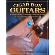 Cigar Box Guitars: The Ultimate DiY Guide for the Makers and Players of the Handmade Music Revolution
