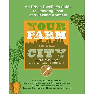 Your Farm in the City: An Urban-Dweller's Guide to Growing Food and Raising Animals
