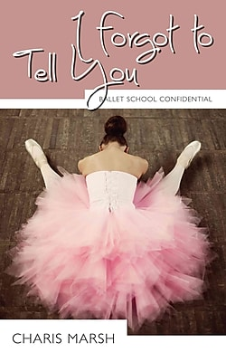 I Forgot to Tell You: Ballet School Confidential