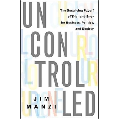 Uncontrolled: The Surprising Payoff of Trial-and-Error for Business, Politics, and Society