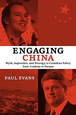 Engaging China: Myth, Aspiration, and Strategy in Canadian Policy from Trudeau to Harper (Utp Insights)