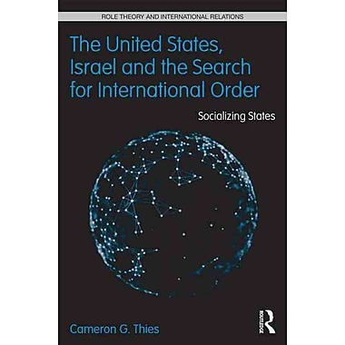 The United States, Israel, and the Search for International Order: Socializing States (Role Theory and International Relations)
