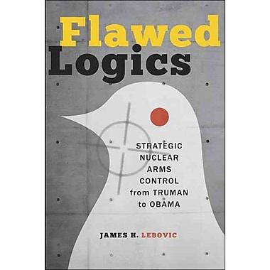 Flawed Logics: Strategic Nuclear Arms Control from Truman to Obama