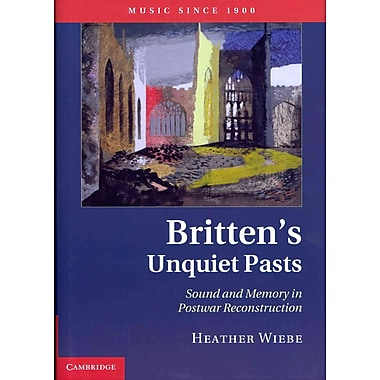 Britten's Unquiet Pasts: Sound and Memory in Postwar Reconstruction (Music Since 1900)