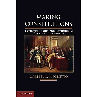 Making Constitutions: Presidents, Parties, and Institutional Choice in Latin America