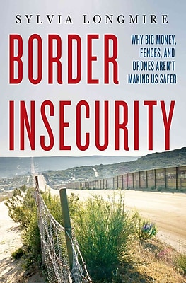 Border Insecurity: Why Big Money, Fences, and Drones Aren't Making Us Safer