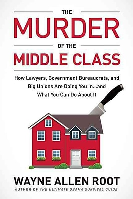 The Murder of the Middle Class: How to Save Yourself and Your Family from the Criminal Conspiracy of the Century