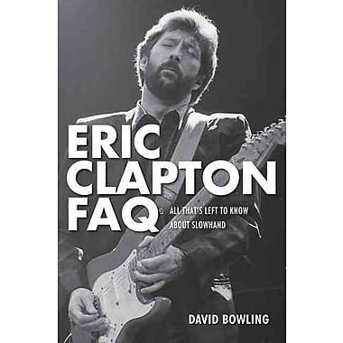 Eric Clapton FAQ: All That's Left to Know About Slowhand (FAQ Series)