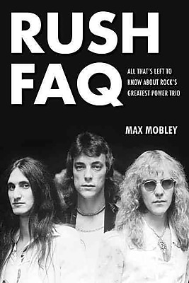 Rush FAQ: All That's Left To Know About Rock's Greatest Power Trio (FAQ Series)