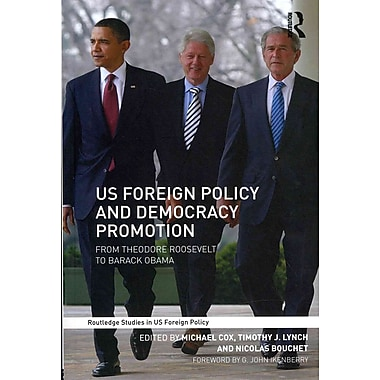 US Foreign Policy and Democracy Promotion: From Theodore Roosevelt to Barack Obama (Routledge Studies in US Foreign Policy)