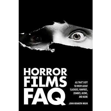 Horror Films FAQ: All That's Left to Know About Slashers, Vampires, Zombies, Aliens, and More (Faq Series)