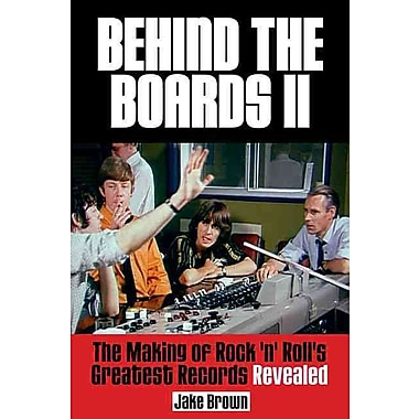Behind the Boards II: The Making of Rock n Rolls Greatest Records Revealed