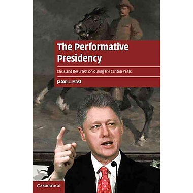 The Performative Presidency: Crisis and Resurrection during the Clinton Years (Cambridge Cultural Social Studies)