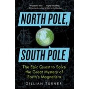 North Pole, South Pole: The Epic Quest to Solve the Great Mystery of Earth's Magnetism