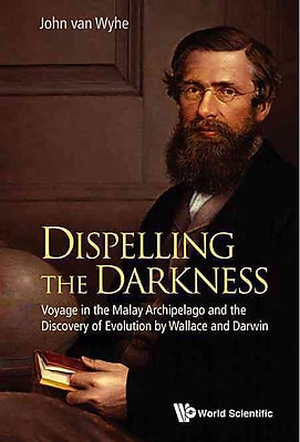 Dispelling the Darkness : Voyage in the Malay Archipelago and the Discovery of Evolution by Wallace and Darwin