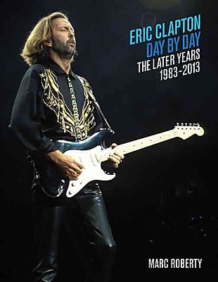 Eric Clapton - Day-by-Day: The Later Years, 1983-2013 (Day-by-Day Series)