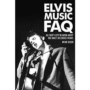 Elvis Music FAQ: All That's Left to Know About the Kings Recorded Works (Faq Series)