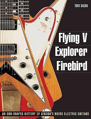 Flying V, Explorer, Firebird - An Odd-shaped History of Gibsons Weird Electric Guitars (Guitar Reference (Backbeat Books))