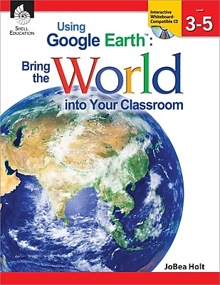 Using Google Earth: Bring the World into Your Classroom Levels 3-5
