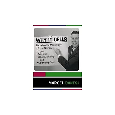 Why It Sells: Decoding the Meanings of Brand Names, Logos, Ads, and Other Marketing & Advertising Ploys, Used (9780742555457)