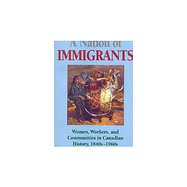 A Nation of Immigrants: Women, Workers, and Communities in Canadian History, 1840s-1960s, Used (9780802074829)