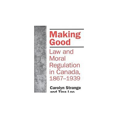 Making Good: Law and Moral Regulation in Canada, 1867-1939. (Themes in Canadian History), Used Book (9780802078698)