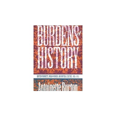 Burdens of History: British Feminists, Indian Women, and Imperial Culture, 1865-1915, New Book (9780807844717)