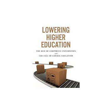 Lowering Higher Education: The Rise of Corporate Universities and the Fall of Liberal Education, New Book (9781442611214)