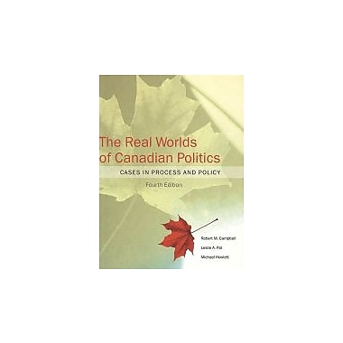 The Real Worlds of Canadian Politics: Cases in Process and Policy, fourth Edition, New Book (9781551115184)