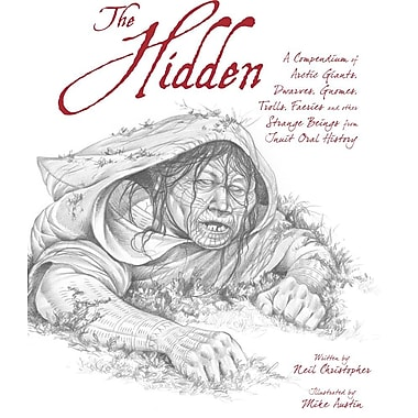 The Hidden: A Compendium of Arctic Giants, Dwarves, Gnomes, Trolls, Faeries, and Other Fantastic Beings from Inuit Oral History