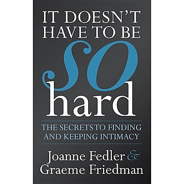 It Doesn't Have to Be So Hard: The Secrets to Finding and Keeping Intimacy