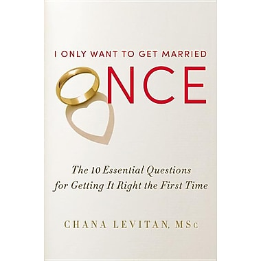I Only Want to Get Married Once: The 10 Essential Questions for Getting It Right the First Time