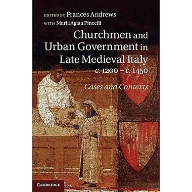 Churchmen and Urban Government in Late Medieval Italy, C.1200 C.1450: Cases and Contexts