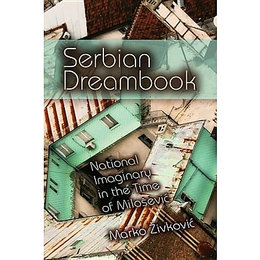 Serbian Dreambook: National Imaginary in the Time of Milosevic