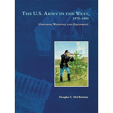 The U.S. Army in the West, 1879-1880: Uniforms, Weapons, and Equipment
