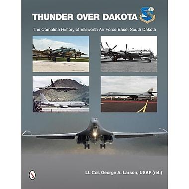 Thunder Over Dakota: The Complete History of Ellsworth Air Force Base, South Dakota