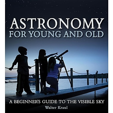 Astronomy for Young and Old: A Beginner's Guide to the Visible Sky