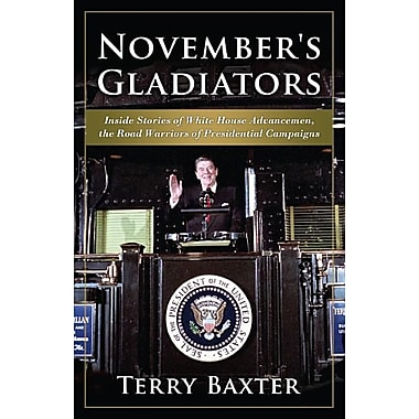 November's Gladiators: Inside Stories of White House Advancemen, the Road Warriors of Presidential Campaigns