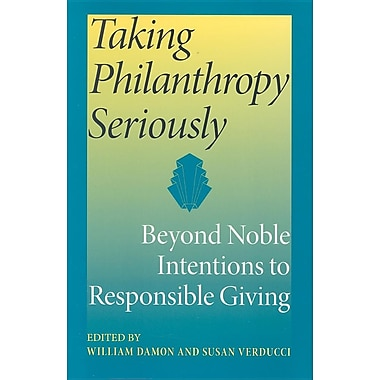 Taking Philanthropy Seriously: Beyond Noble Intentions to Responsible Giving