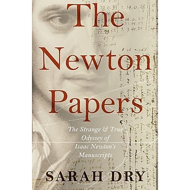 The Newton Papers: The Strange and True Odyssey of Isaac Newton's Manuscripts