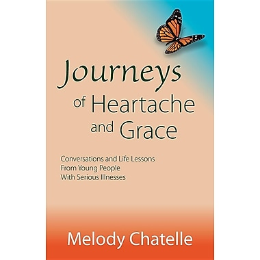 Journeys of Heartache and Grace: Conversations and Life Lessons from Young People with Serious Illnesses