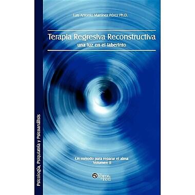 Terapia Regresiva Reconstructiva: Una Luz En El Laberinto. Un Metodo Para Reparar El Alma. Volumen II