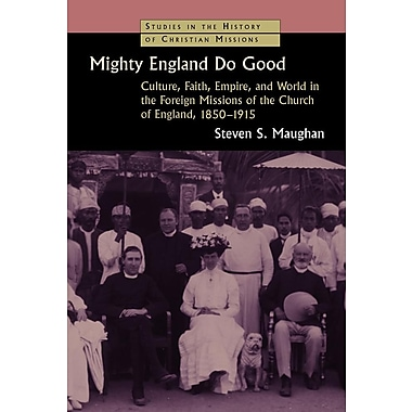 Mighty England Do Good: Culture, Faith, Empire, and World in the Foreign Missions of the Church of England, 1850-1915