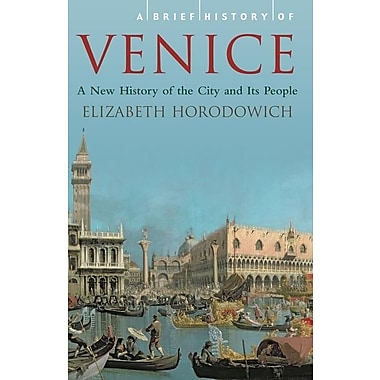 A Brief History of Venice: A New History of the City and Its People