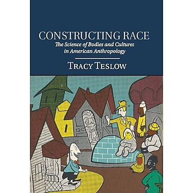 Constructing Race: The Science of Bodies and Cultures in American Anthropology